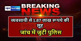 BIG BREAKING : मुजफ्फरपुर में अपराधियों ने व्यवसायी से लूटे 1.87 लाख रूपये, जांच में जुटी पुलिस