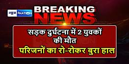 नालंदा में सड़क दुर्घटना में दो युवकों की हुई मौत, परिजनों का रो-रोकर बुरा हाल