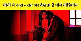 पटना की महिला पति की गंदी आदत से परेशान, कहा- पूरी रात देखता है पॉर्न वीडियो, मना करने पर देता है गाली
