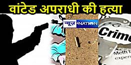 वांटेड अपराधी की UP में गोली मारकर हत्या, बिहार में दर्ज हैं 10 केस