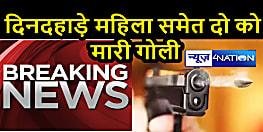 पटना में अपराधी बेखौफ, दिनदहाड़े महिला समेत दो को मारी गोली...
