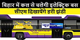 बिहार में कल से शुरू होगा इलेक्ट्रिक बसों का परिचालन, मुख्यमंत्री दिखायेंगे हरी झंडी