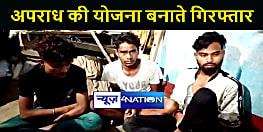 BIHAR NEWS : अपराध की योजना बनाते चार अपराधी गिरफ्तार, हथियार बरामद