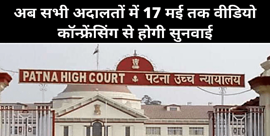पटना हाईकोर्ट का निर्देश: अब सभी अदालतों में 17 मई तक वीडियो कॉन्फ्रेंसिंग से होगी सुनवाई...
