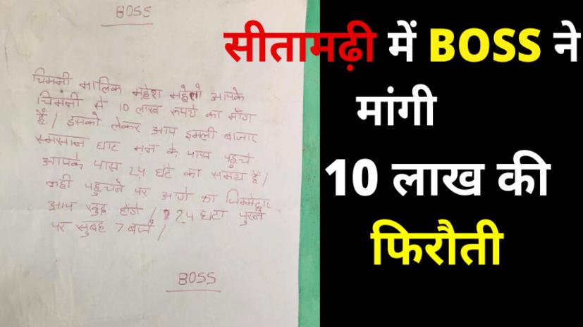 सीतामढ़ी में BOSS ने  की 10 लाख फिरौती की डिमांड, अंजाम भुगतने वाली धमकी भी दी