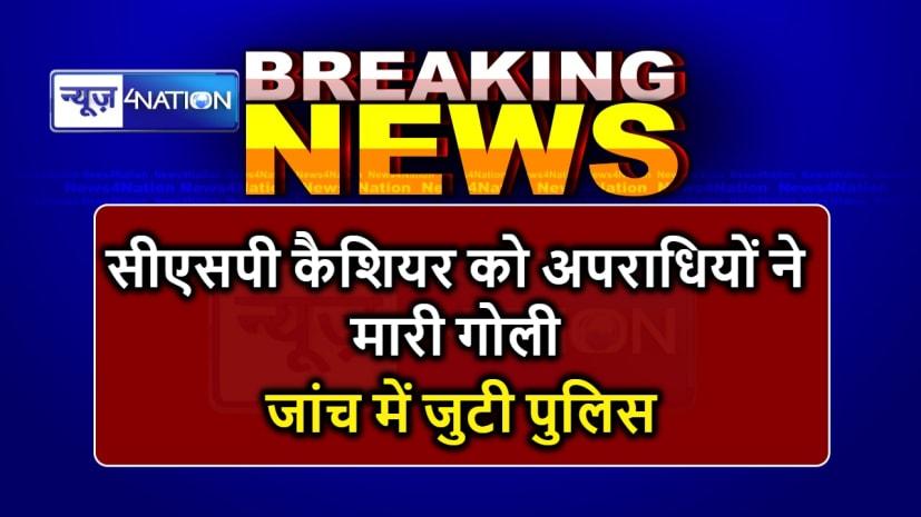 BIG BREAKING : लूटपाट के दौरान अपराधियों ने सीएसपी कैशियर को मारी गोली, स्थिति नाजुक