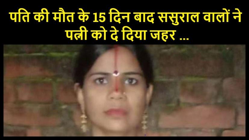 पति की मौत के 15 दिन बाद ससुराल वालों ने पत्नी को दे दिया जहर ... सामने आया पैसे का लालच...