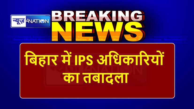 बिहार में बड़े पैमाने पर IPS अफसरों का तबादला, DG से लेकर कई जिलों के SP तक बदले गए,देखें सूची....