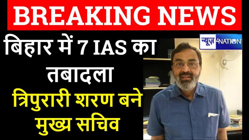 बिहार के 7 वरिष्ठ IAS अफसरों का ट्रांसफऱ, त्रिपुरारि शरण बने नये मुख्य सचिव