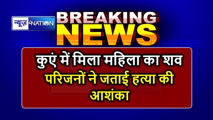 BIHAR NEWS : घर से मायके के लिए निकली महिला का मिला शव, परिजनों ने जताई हत्या की आशंका