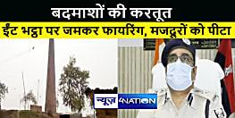 ईंट भट्ठा पर बदमाशों ने की ताबड़तोड़ फायरिंग, मजदूरों के साथ की मारपीट