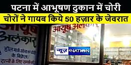 पटना में दिनदहाड़े आभूषण दुकान में घुसे चोर, गायब किये 50 हज़ार से अधिक के जेवरात