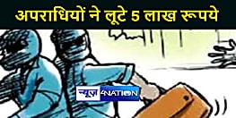BIG BREAKING : पटना में पुलिसकर्मी बनकर आये अपराधियों ने लूटे 5 लाख रूपये, जांच में जुटी पुलिस