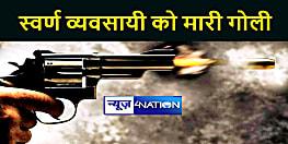 BIHAR NEWS : स्वर्ण व्यवसायी की गोली मारकर बदमाशों ने की हत्या, जांच में जुटी पुलिस
