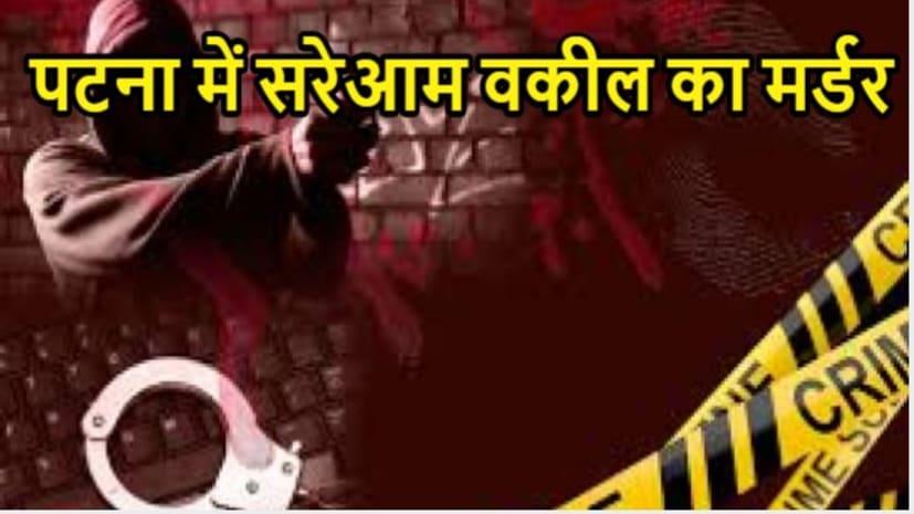 पटना में वकील का सरेआम कत्ल , अपराधियों ने घेर कर मारी बैक टू बैक गोली,मुंह ताकते रह गई पटना की एक्टिव पुलिस