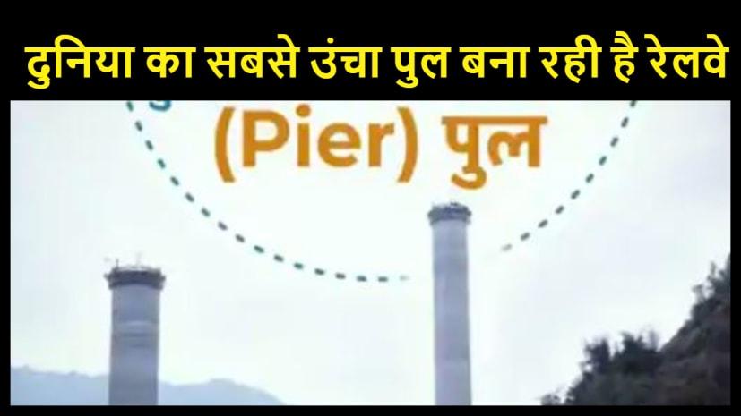 दुनिया का सबसे उंचा पुल बना रही भारतीय रेलवे , जानिये कब तक बनकर होगा तैयार