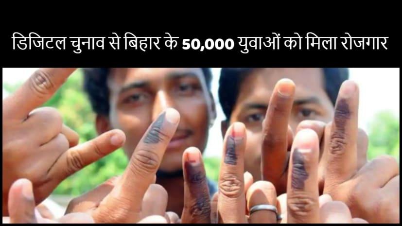 डिजिटल हुआ बिहार का चुनाव तो 50 हजार से अधिक युवाओं को मिला रोजगार ,सभी नेता की कर रहे खिदमत