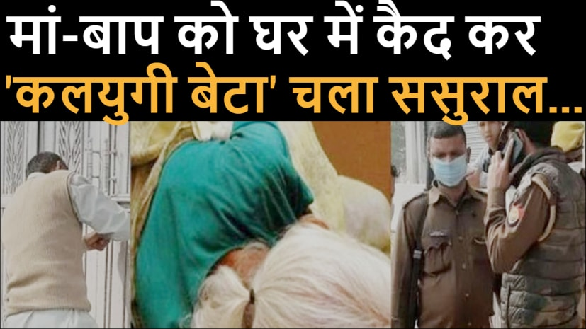 वाह रे बेटा! ससुराल के चक्कर में बूढ़े मां-बाप को किया बंद कमरे में कैद, ताला तोड़ पुलिस ने लिया एक्शन