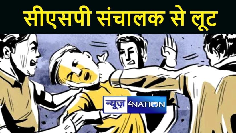 BIHAR NEWS : सीएसपी संचालक से अपराधियों ने लूटे 4 लाख रूपये, विरोध करने पर मारी गोली