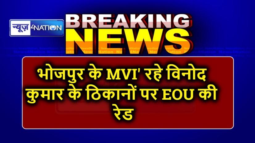 भोजपुर के 'MVI' रहे विनोद कुमार के ठिकानों पर EOU की रेड जारी, अवैध बालू खनन के मामले में हुआ था निलंबित