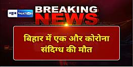 बिहार में एक और कोरोना संदिग्ध की मौत, गोपालगंज से पटना आने क्रम में तोड़ा दम