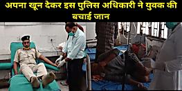 मुजफ्फरपुर के पुलिस अधिकारी ने पेश की इंसानियत की मिसाल, अपना खून देकर एक युवक की बचाई जान