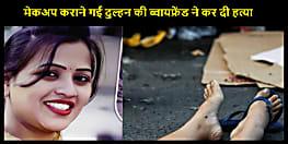 मेकअप कराने गई दुल्हन की  ब्वायफ्रेंड ने चाकू से  रेतकर कर दी  हत्या, पढ़िए पूरी खबर