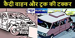 कैदी वाहन और ट्रक की टक्कर में चालक की मौत : तीन पुलिस कर्मी गंभीर