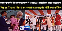 जम्मू-कश्मीर के उपराज्यपाल ने NSMCH का किया भव्य उद्घाटन, बिहटा में खुला बिहार का सबसे बड़ा प्राइवेट मेडिकल कॉलेज