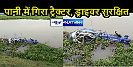 BIHAR NEWS: अनियंत्रित होकर पानी मे गिरा ट्रैक्टर, ड्राइवर सहित दो लोग गंभीर रूप से घायल, अस्पताल में भर्ती