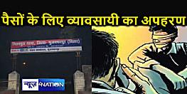 मुजफ्फरपुर में लहठी व्यवसायी का अपहरण,फोन पर मांगी इतने लाख की फिरौती