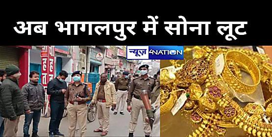 दरभंगा के बाद भागलपुर में सोना लूट, बेखौफ लुटेरों ने करीब 1 करोड़ का लूट कर फरार