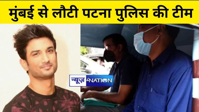 सुशांत केस की जांच करने मुंबई गई पटना पुलिस की टीम वापस लौटी,सीबीआई जांच की मंजूरी के बाद पटना आ गई टीम