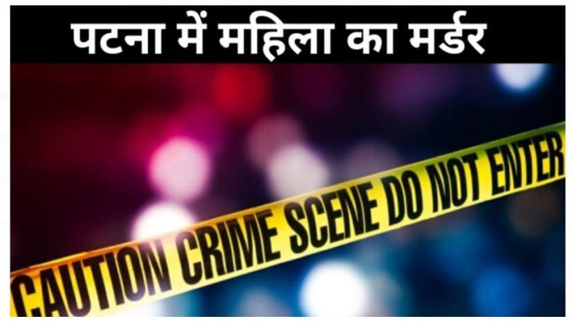 पटना: नवाडीह गांव में घर के भीतर घुसकर महिला की हत्या, जाने किस वजह से हुई हत्या