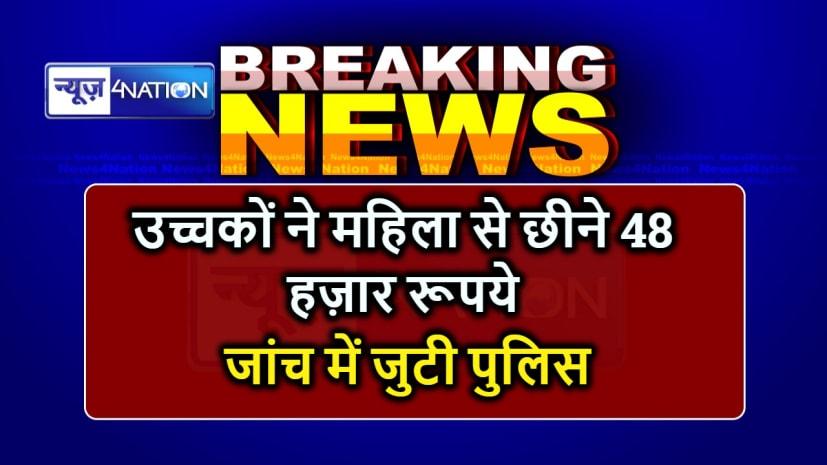 BIHAR NEWS : बैंक से पैसे निकालकर घर लौट रही महिला से उच्चकों ने छीने 48 हज़ार रूपये, जांच में जुटी पुलिस