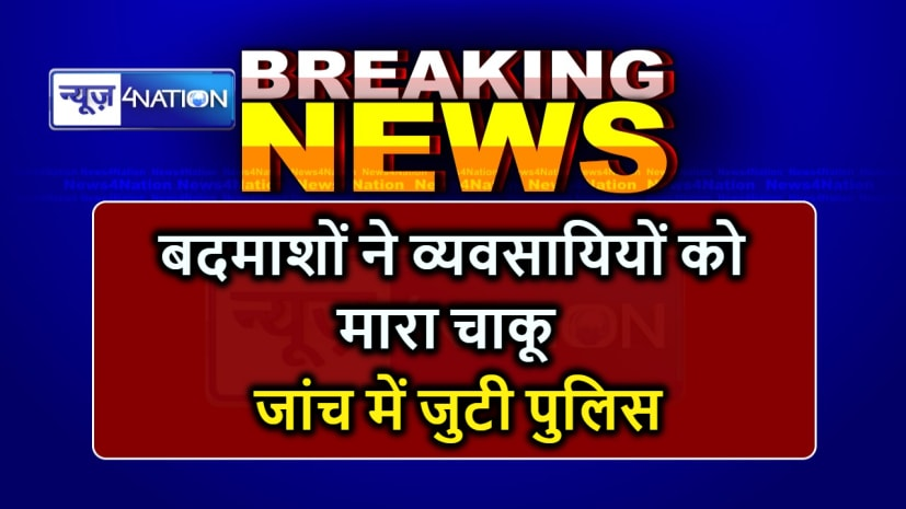 BIHAR NEWS : दुकान बंद कर घर जा रहे व्यवसायियों को बदमाशों ने चाक़ू मारकर किया जख्मी, जांच में जुटी पुलिस