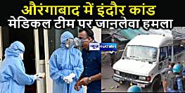 औरंगाबाद में इंदौर कांड, मेडिकल टीम पर ग्रामीणों ने किया जानलेवा हमला, डॉक्टर को मेडिकल स्टॉफ को पीटा