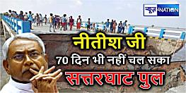 सत्तरघाट पुल 70 दिन भी नहीं चल सका,1 महीना पहले ही CM नीतीश ने बड़े ही ताम झाम से किया था उद्घाटन