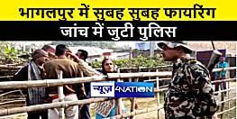 भागलपुर में सुबह सुबह बदमाशों ने की ताबड़तोड़ फायरिंग, जांच में जुटी पुलिस
