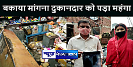 BIHAR NEWS : बकाया पैसा मांगना दुकानदार को पड़ा महंगा, दबंग ने की जमकर पिटाई, छीन लिए पैसे