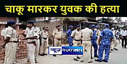 BIHAR NEWS : घर में बदमाशों को स्मैक पीने से मना करना युवक को पड़ा महंगा, चाकू मारकर की हत्या