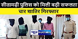 Sitamarhi News : पुलिस ने चार शातिर अपराधियों को किया गिरफ्तार, कई मामलों में थी पुलिस को तलाश
