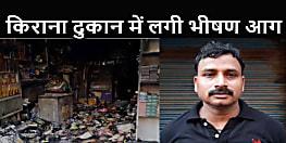 BIHAR NEWS : जनरल स्टोर में लगी आग में 12 लाख से अधिक का सामान जलकर खाक, संचालक ने बताया साजिश
