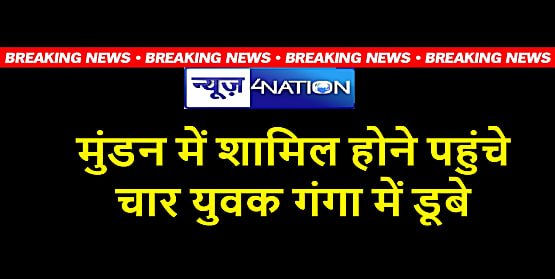 Breaking News : गंगा नदी में डूबने से चार युवकों की मौत, दो शव बरामद, मौके पर मचा हड़कंप