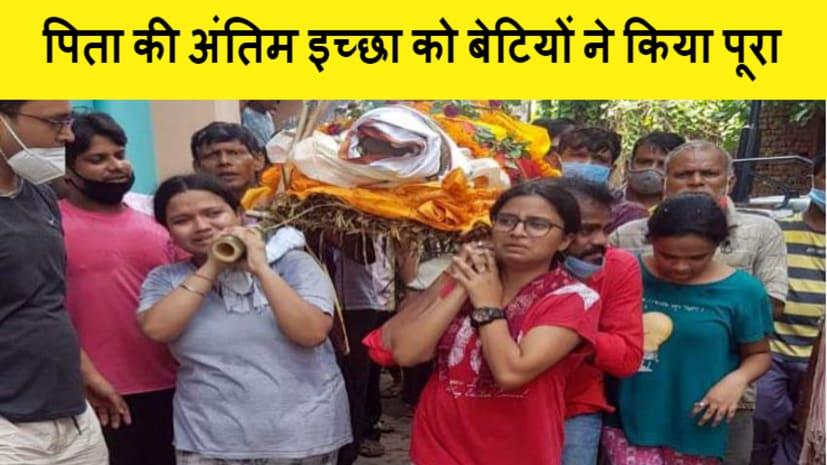 पिता की मौत के बाद बेटियों ने शव को दिया कांधा, मुखाग्नि देकर पिता की अंतिम इच्छा को किया पूरा