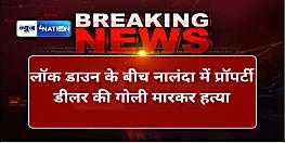 बड़ी खबर : लॉक डाउन के बीच नालंदा में प्रॉपर्टी डीलर की गोली मारकर हत्या, मचा हड़कंप