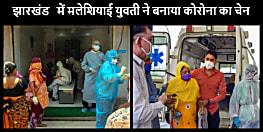 झारखंड में दिल्ली मरकज में शामिल मलेशियाई युवती ने बनाया कोरोना का चेन, अब इस चेन से बढ़ रहा संक्रमण