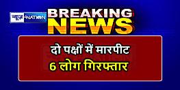 मुजफ्फरपुर में दो पक्षों में जमकर मारपीट, एक पक्ष ने दूसरे पक्ष के घर में लगायी आग, 6 लोग गिरफ्तार