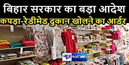 बिहार सरकार का बड़ा आदेश,इन इलाकों को छोड़ बाकी सभी इलाकों में कपड़ा-रेडीमेड दुकान खोलने का आर्डर