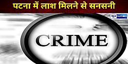 पटना में लाश मिलने से सनसनी, जांच में जुटी पुलिस
